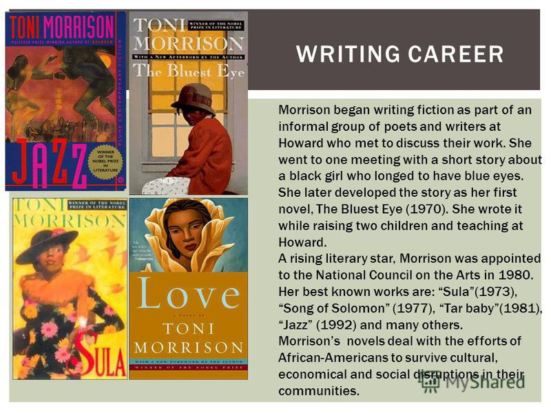 WRITING CAREER Morrison began writing fiction as part of an informal group of poets and writers at Howard who met to discuss their work. She went to one meeting with a short story about a black girl who longed to have blue eyes. She later developed t