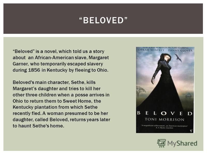 BELOVED Beloved is a novel, which told us a story about an African-American slave, Margaret Garner, who temporarily escaped slavery during 1856 in Kentucky by fleeing to Ohio. Beloved's main character, Sethe, kills Margarets daughter and tries to kil