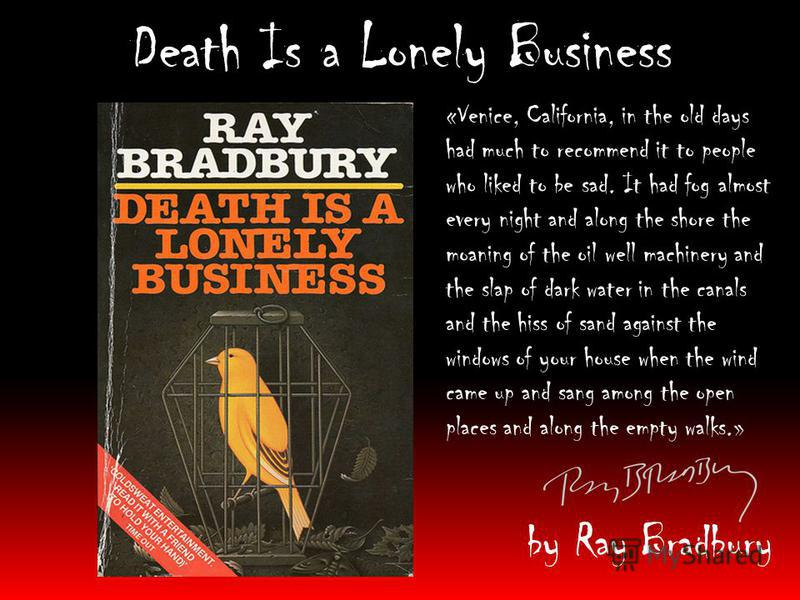 Death Is a Lonely Business by Ray Bradbury «Venice, California, in the old days had much to recommend it to people who liked to be sad. It had fog almost every night and along the shore the moaning of the oil well machinery and the slap of dark water