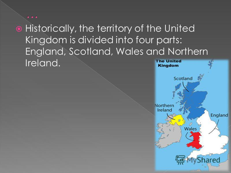 Historically, the territory of the United Kingdom is divided into four parts: England, Scotland, Wales and Northern Ireland.