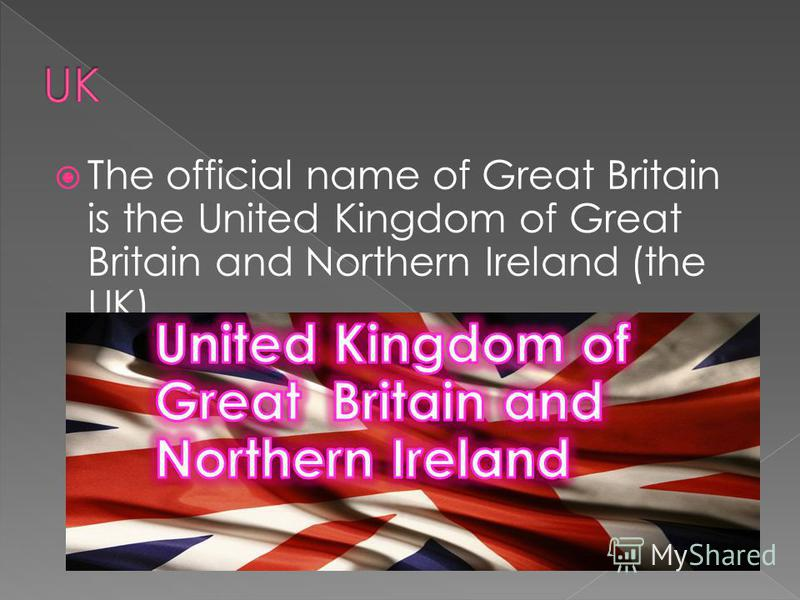 The official name of Great Britain is the United Kingdom of Great Britain and Northern Ireland (the UK).