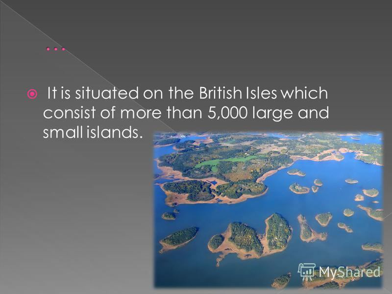 It is situated on the British Isles which consist of more than 5,000 large and small islands.