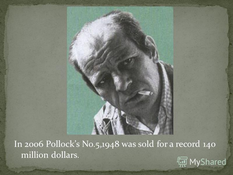 In 2006 Pollocks No.5,1948 was sold for a record 140 million dollars.