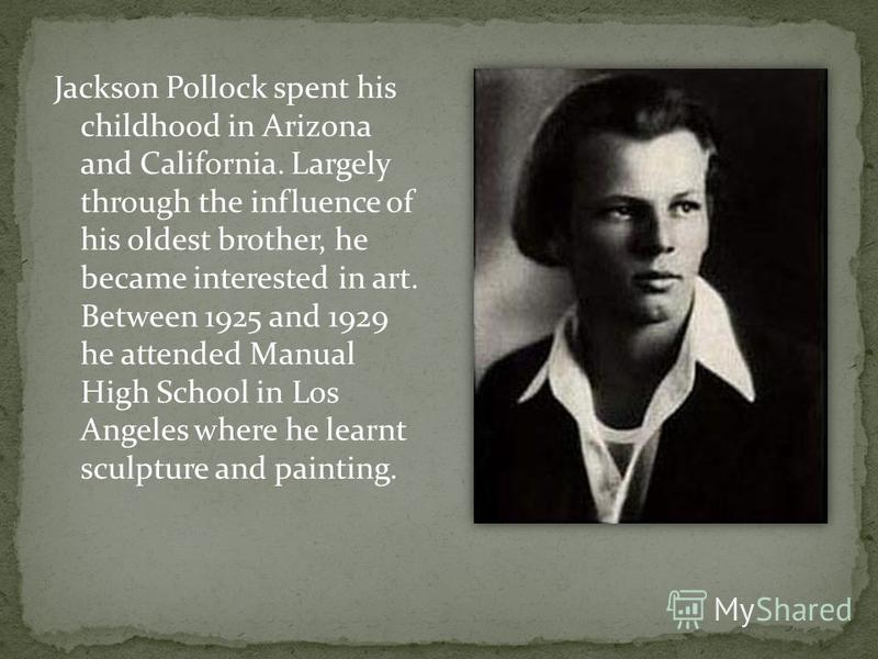 Jackson Pollock spent his childhood in Arizona and California. Largely through the influence of his oldest brother, he became interested in art. Between 1925 and 1929 he attended Manual High School in Los Angeles where he learnt sculpture and paintin