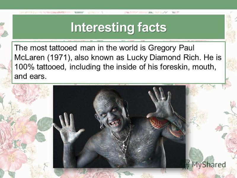 Interesting facts The most tattooed man in the world is Gregory Paul McLaren (1971), also known as Lucky Diamond Rich. He is 100% tattooed, including the inside of his foreskin, mouth, and ears.