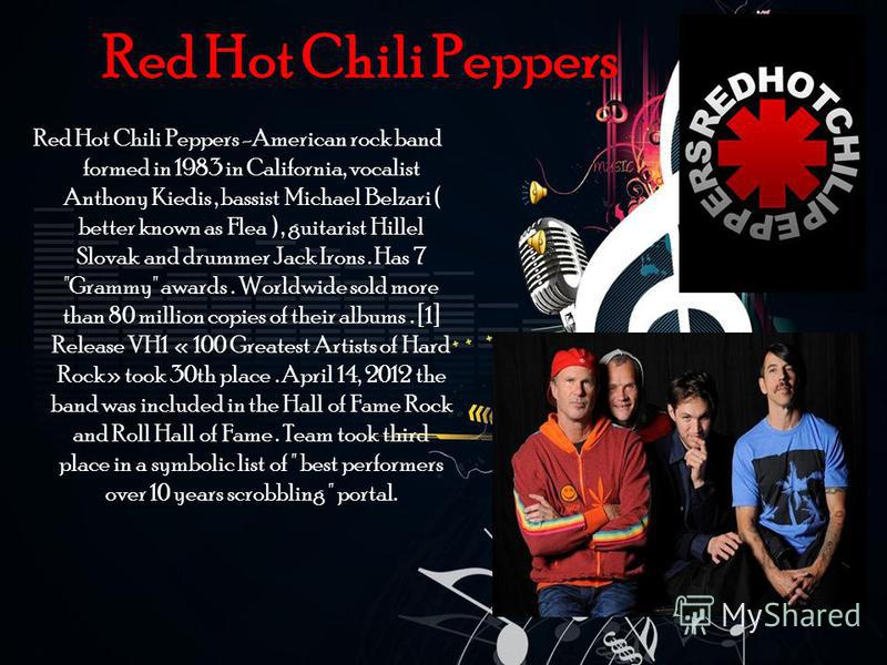 Red Hot Chili Peppers Red Hot Chili Peppers -American rock band formed in 1983 in California, vocalist Anthony Kiedis, bassist Michael Belzari ( better known as Flea ), guitarist Hillel Slovak and drummer Jack Irons. Has 7