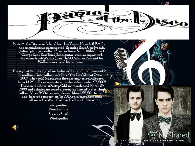 Panic! At the Disco - rock band from Las Vegas, Nevada (USA). In the original lineup participated : Brendon Boyd Urie (vocals, guitar, piano, accordion), Spencer James Smith fifth (drums ), George Ryan Ross Third ( lead guitar, vocals, songwriter ),