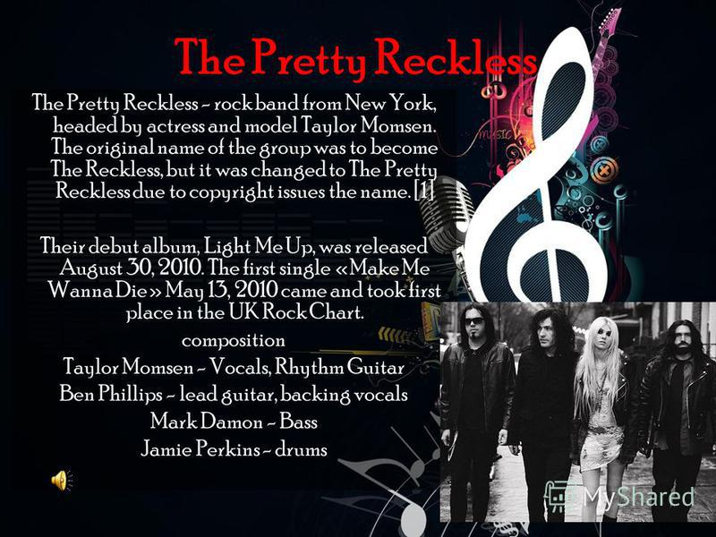 The Pretty Reckless The Pretty Reckless - rock band from New York, headed by actress and model Taylor Momsen. The original name of the group was to become The Reckless, but it was changed to The Pretty Reckless due to copyright issues the name. [1] T