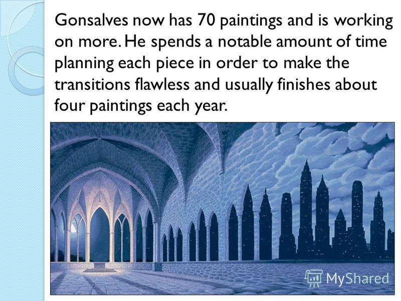Gonsalves now has 70 paintings and is working on more. He spends a notable amount of time planning each piece in order to make the transitions flawless and usually finishes about four paintings each year.