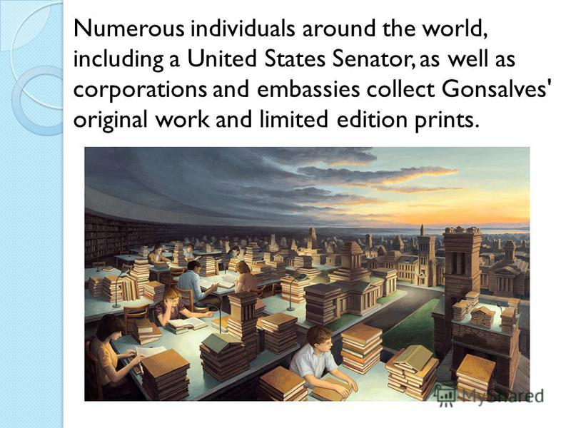Numerous individuals around the world, including a United States Senator, as well as corporations and embassies collect Gonsalves' original work and limited edition prints.