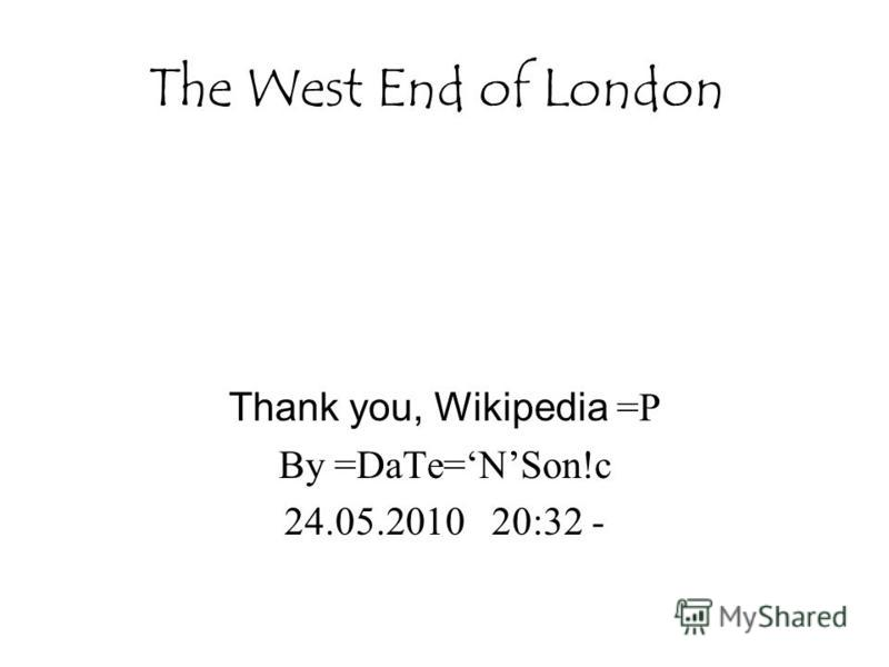 The West End of London Thank you, Wikipedia =P By =DaTe=NSon!c 24.05.2010 20:32 -