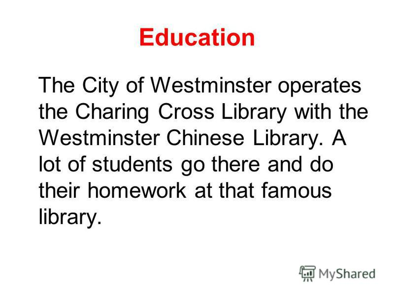 Education The City of Westminster operates the Charing Cross Library with the Westminster Chinese Library. A lot of students go there and do their homework at that famous library.