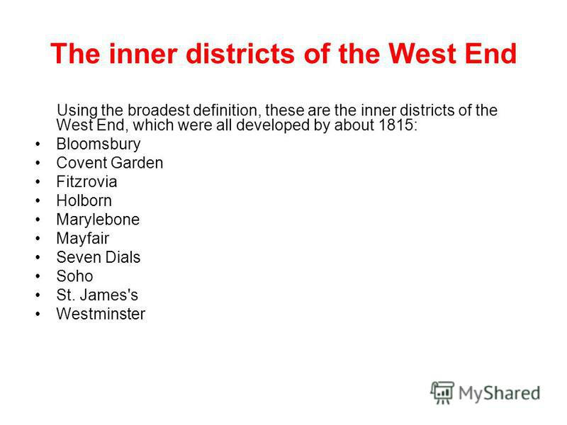 The inner districts of the West End Using the broadest definition, these are the inner districts of the West End, which were all developed by about 1815: Bloomsbury Covent Garden Fitzrovia Holborn Marylebone Mayfair Seven Dials Soho St. James's Westm