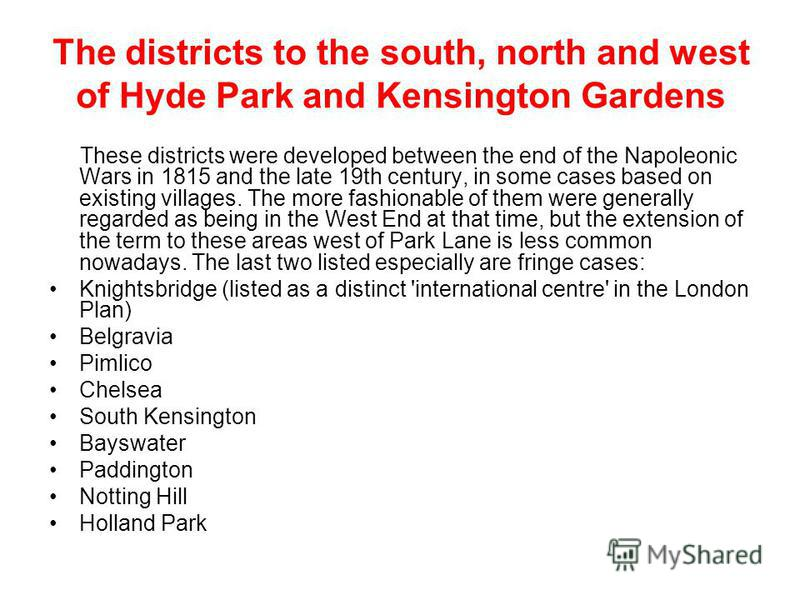 The districts to the south, north and west of Hyde Park and Kensington Gardens These districts were developed between the end of the Napoleonic Wars in 1815 and the late 19th century, in some cases based on existing villages. The more fashionable of
