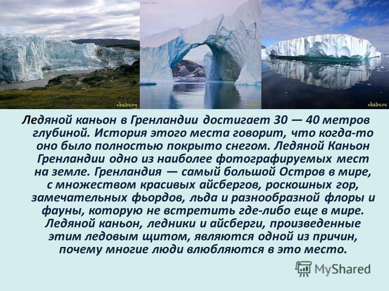 Ледяной каньон в Гренландии достигает 30 40 метров глубиной. История этого места говорит, что когда-то оно было полностью покрыто снегом. Ледяной Каньон Гренландии одно из наиболее фотографируемых мест на земле. Гренландия самый большой Остров в мире