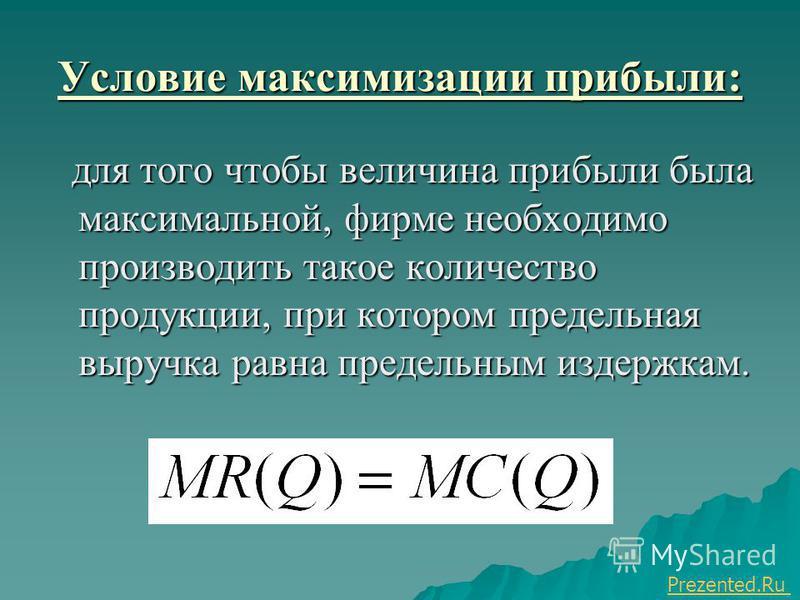 Условие максимизации прибыли: для того чтобы величина прибыли была максимальной, фирме необходимо производить такое количество продукции, при котором предельная выручка равна предельным издержкам. для того чтобы величина прибыли была максимальной, фи