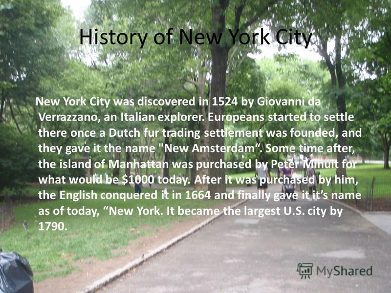 History of New York City New York City was discovered in 1524 by Giovanni da Verrazzano, an Italian explorer. Europeans started to settle there once a Dutch fur trading settlement was founded, and they gave it the name