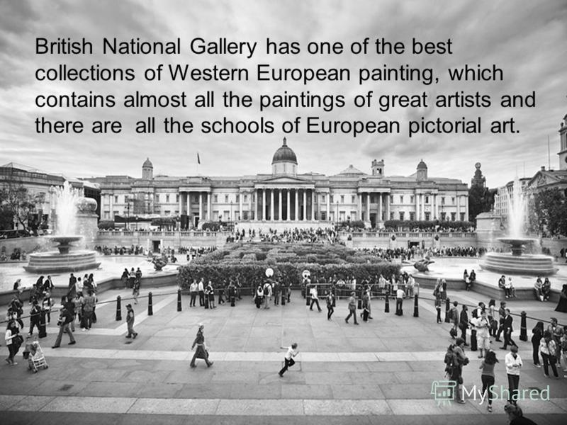British National Gallery has one of the best collections of Western European painting, which contains almost all the paintings of great artists and there are all the schools of European pictorial art.