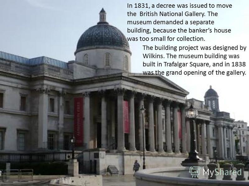 In 1831, a decree was issued to move the British National Gallery. The museum demanded a separate building, because the bankers house was too small for collection. The building project was designed by Wilkins. The museum building was built in Trafalg
