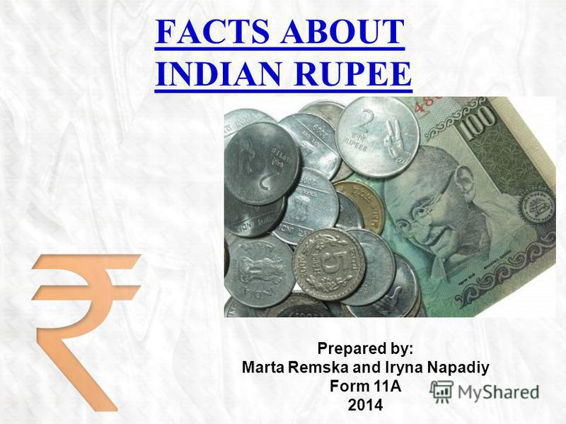 FACTS ABOUT INDIAN RUPEE Prepared by: Marta Remska and Iryna Napadiy Form 11A 2014