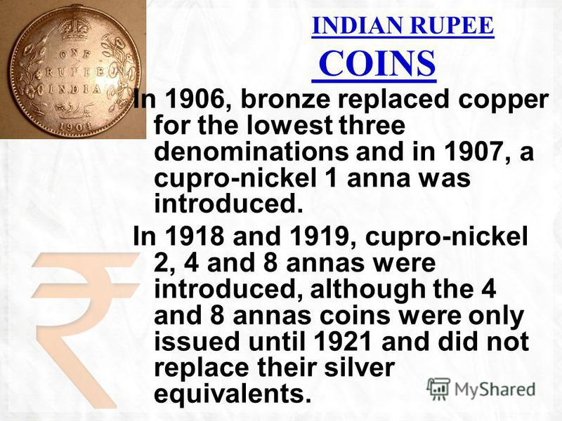 INDIAN RUPEE COINS In 1906, bronze replaced copper for the lowest three denominations and in 1907, a cupro-nickel 1 anna was introduced. In 1918 and 1919, cupro-nickel 2, 4 and 8 annas were introduced, although the 4 and 8 annas coins were only issue