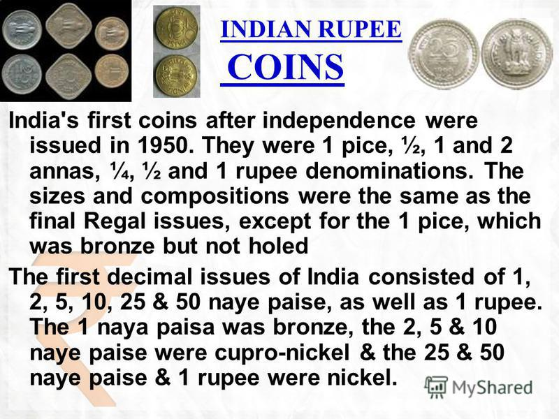 INDIAN RUPEE COINS India's first coins after independence were issued in 1950. They were 1 pice, ½, 1 and 2 annas, ¼, ½ and 1 rupee denominations. The sizes and compositions were the same as the final Regal issues, except for the 1 pice, which was br