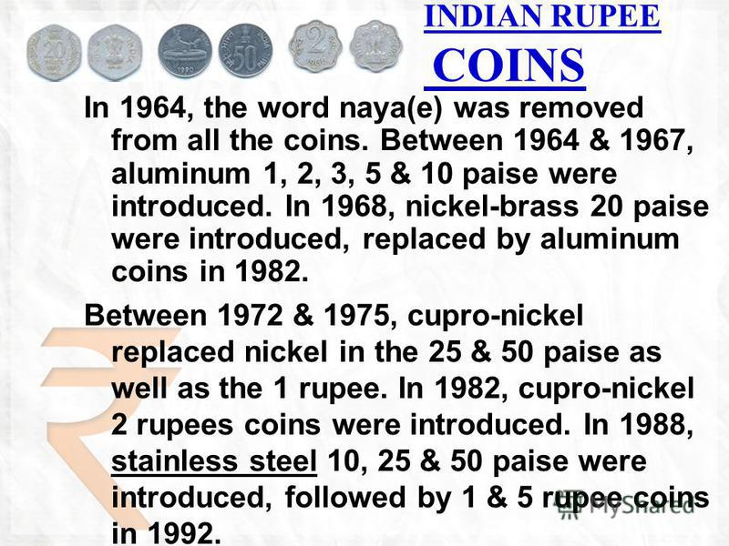 INDIAN RUPEE COINS In 1964, the word naya(e) was removed from all the coins. Between 1964 & 1967, aluminum 1, 2, 3, 5 & 10 paise were introduced. In 1968, nickel-brass 20 paise were introduced, replaced by aluminum coins in 1982. Between 1972 & 1975,