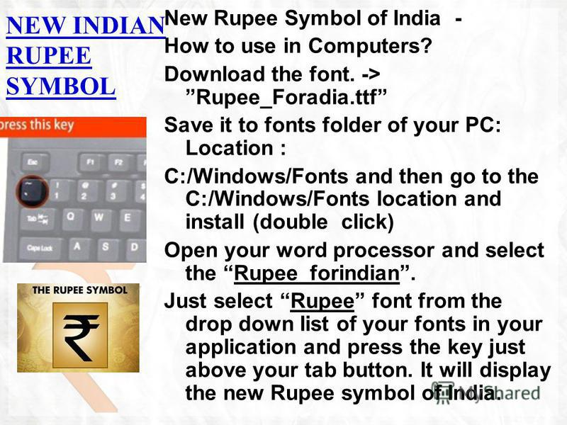NEW INDIAN RUPEE SYMBOL New Rupee Symbol of India - How to use in Computers? Download the font. -> Rupee_Foradia.ttf Save it to fonts folder of your PC: Location : C:/Windows/Fonts and then go to the C:/Windows/Fonts location and install (double clic