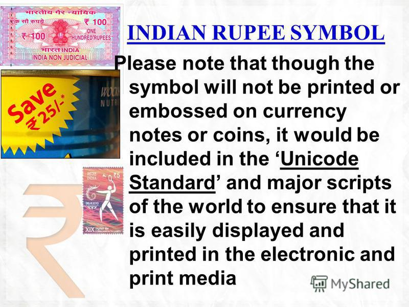 INDIAN RUPEE SYMBOL Please note that though the symbol will not be printed or embossed on currency notes or coins, it would be included in the Unicode Standard and major scripts of the world to ensure that it is easily displayed and printed in the el