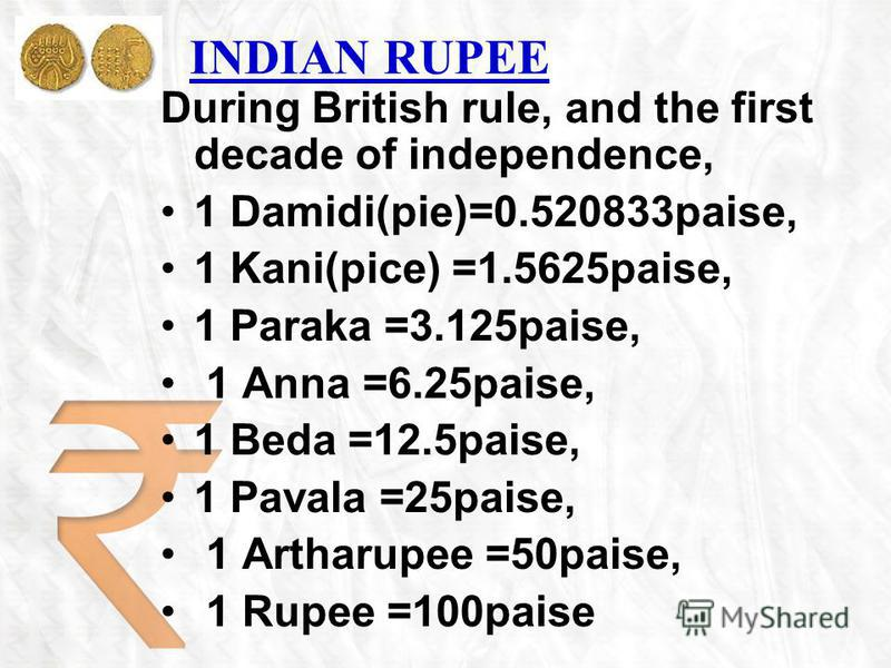 INDIAN RUPEE During British rule, and the first decade of independence, 1 Damidi(pie)=0.520833paise, 1 Kani(pice) =1.5625paise, 1 Paraka =3.125paise, 1 Anna =6.25paise, 1 Beda =12.5paise, 1 Pavala =25paise, 1 Artharupee =50paise, 1 Rupee =100paise