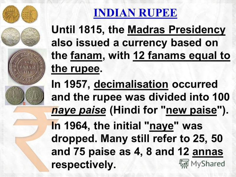 INDIAN RUPEE Until 1815, the Madras Presidency also issued a currency based on the fanam, with 12 fanams equal to the rupee. In 1957, decimalisation occurred and the rupee was divided into 100 naye paise (Hindi for