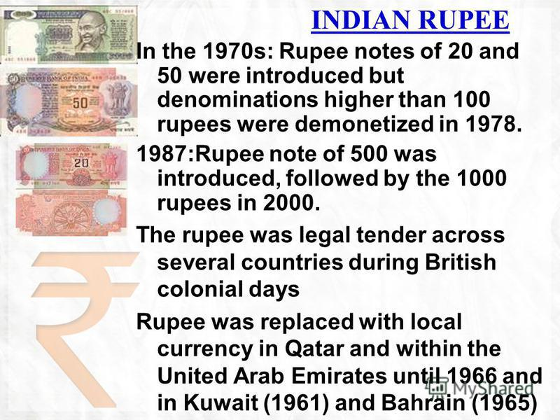 In the 1970s: Rupee notes of 20 and 50 were introduced but denominations higher than 100 rupees were demonetized in 1978. 1987:Rupee note of 500 was introduced, followed by the 1000 rupees in 2000. The rupee was legal tender across several countries