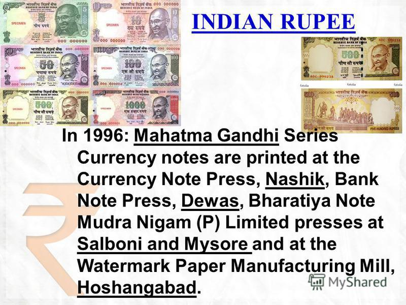 In 1996: Mahatma Gandhi Series Currency notes are printed at the Currency Note Press, Nashik, Bank Note Press, Dewas, Bharatiya Note Mudra Nigam (P) Limited presses at Salboni and Mysore and at the Watermark Paper Manufacturing Mill, Hoshangabad. IND