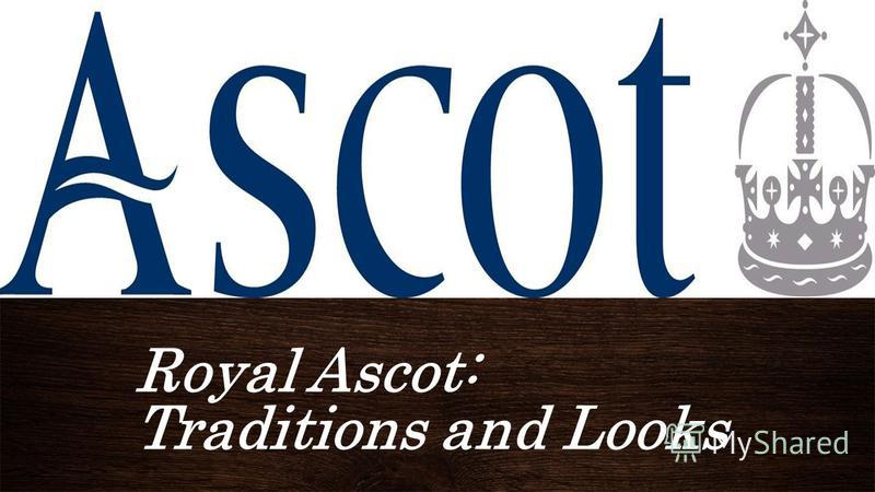 Royal Ascot: Traditions and Looks ПОДЗАГОЛОВОКROYAL ASCOT: TADITIONS AND LOOKS