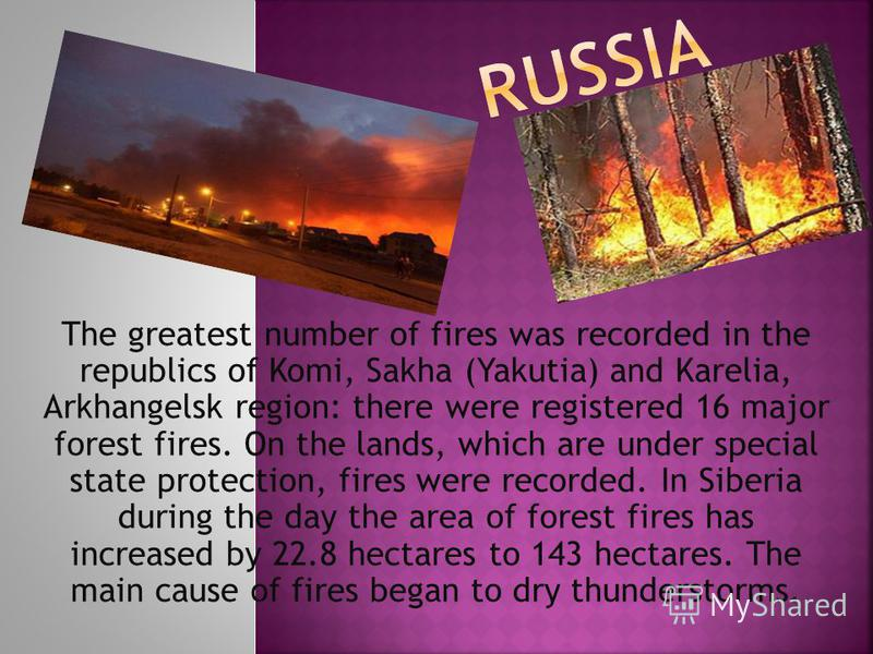 The greatest number of fires was recorded in the republics of Komi, Sakha (Yakutia) and Karelia, Arkhangelsk region: there were registered 16 major forest fires. On the lands, which are under special state protection, fires were recorded. In Siberia