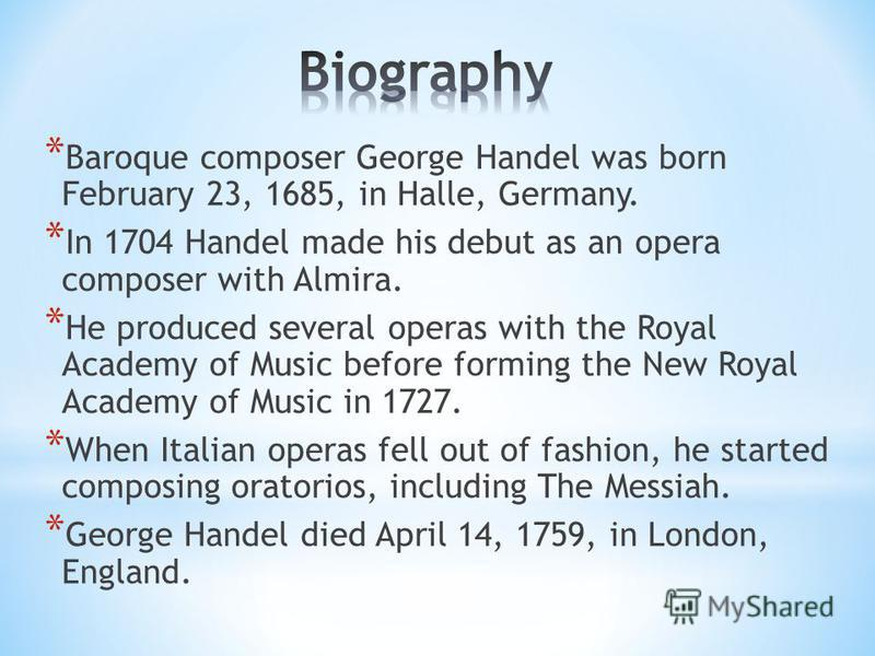 * Baroque composer George Handel was born February 23, 1685, in Halle, Germany. * In 1704 Handel made his debut as an opera composer with Almira. * He produced several operas with the Royal Academy of Music before forming the New Royal Academy of Mus