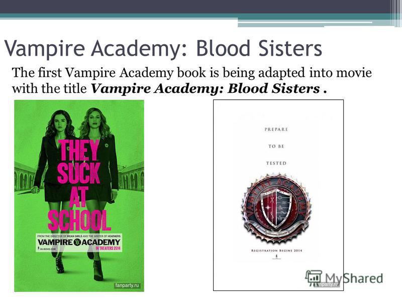 Vampire Academy: Blood Sisters The first Vampire Academy book is being adapted into movie with the title Vampire Academy: Blood Sisters.