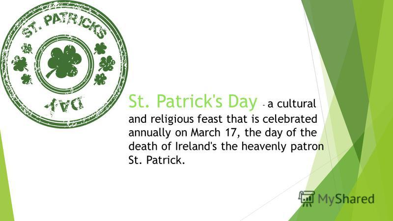 St. Patrick's Day - a cultural and religious feast that is celebrated annually on March 17, the day of the death of Ireland's the heavenly patron St. Patrick.