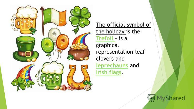 The official symbol of the holiday is the Trefoil - is a graphical representation leaf clovers and leprechauns and Irish flags.