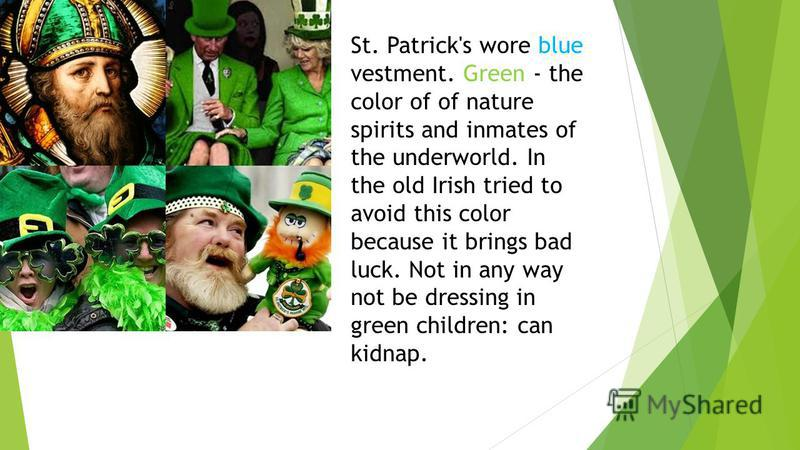 St. Patrick's wore blue vestment. Green - the color of of nature spirits and inmates of the underworld. In the old Irish tried to avoid this color because it brings bad luck. Not in any way not be dressing in green children: can kidnap.