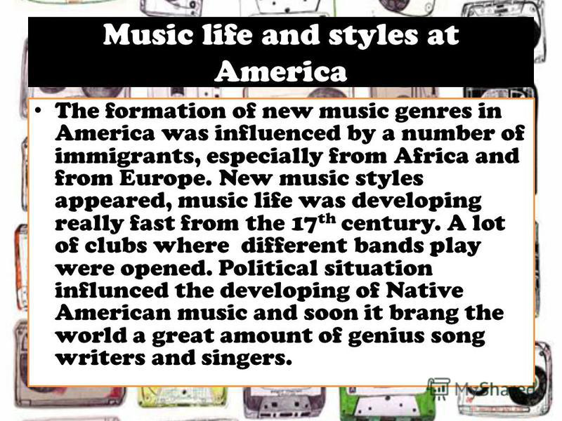 Music life and styles at America The formation of new music genres in America was influenced by a number of immigrants, especially from Africa and from Europe. New music styles appeared, music life was developing really fast from the 17 th century. A