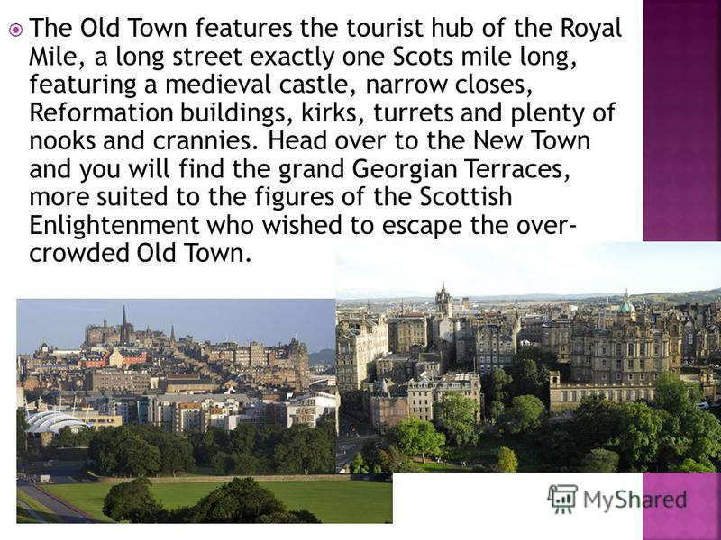 The Old Town features the tourist hub of the Royal Mile, a long street exactly one Scots mile long, featuring a medieval castle, narrow closes, Reformation buildings, kirks, turrets and plenty of nooks and crannies. Head over to the New Town and you
