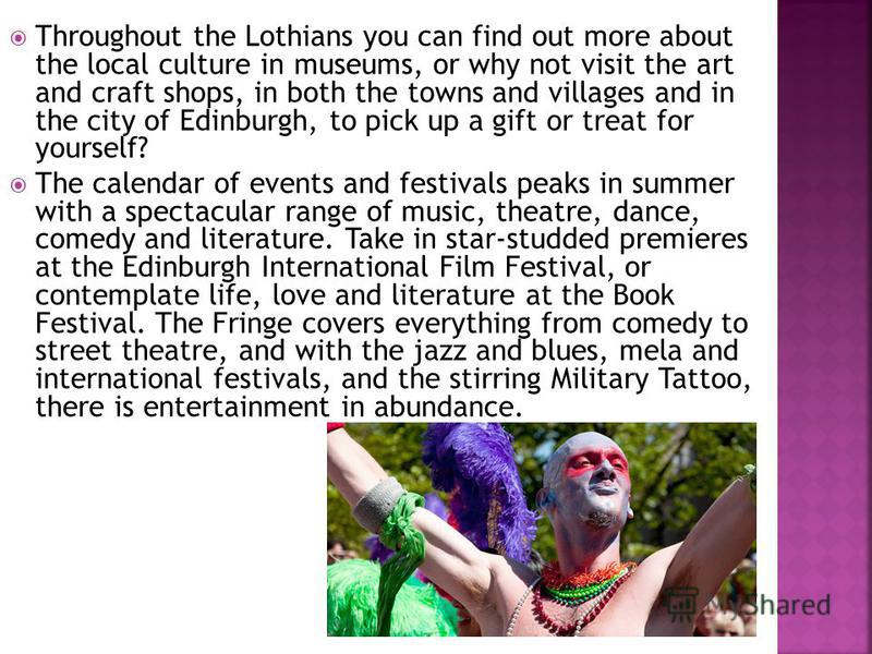 Throughout the Lothians you can find out more about the local culture in museums, or why not visit the art and craft shops, in both the towns and villages and in the city of Edinburgh, to pick up a gift or treat for yourself? The calendar of events a