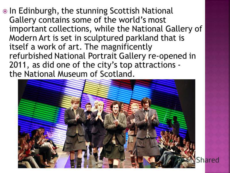 In Edinburgh, the stunning Scottish National Gallery contains some of the worlds most important collections, while the National Gallery of Modern Art is set in sculptured parkland that is itself a work of art. The magnificently refurbished National P