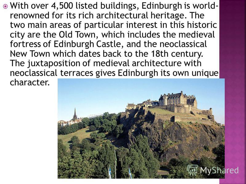 With over 4,500 listed buildings, Edinburgh is world- renowned for its rich architectural heritage. The two main areas of particular interest in this historic city are the Old Town, which includes the medieval fortress of Edinburgh Castle, and the ne