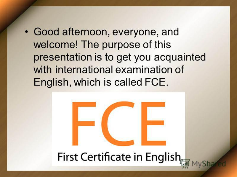 Good afternoon, everyone, and welcome! The purpose of this presentation is to get you acquainted with international examination of English, which is called FCE.