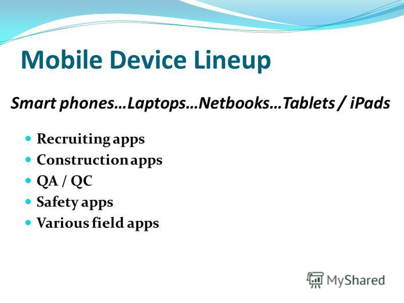 Mobile Device Lineup Recruiting apps Construction apps QA / QC Safety apps Various field apps Smart phones…Laptops…Netbooks…Tablets / iPads