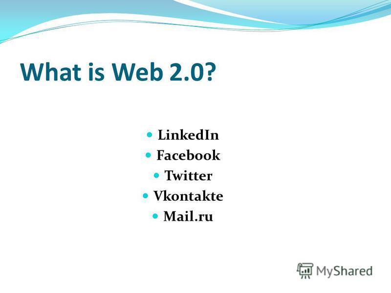 What is Web 2.0? LinkedIn Facebook Twitter Vkontakte Mail.ru