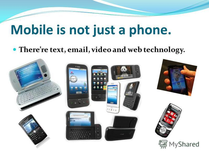 Mobile is not just a phone. Therere text, email, video and web technology.