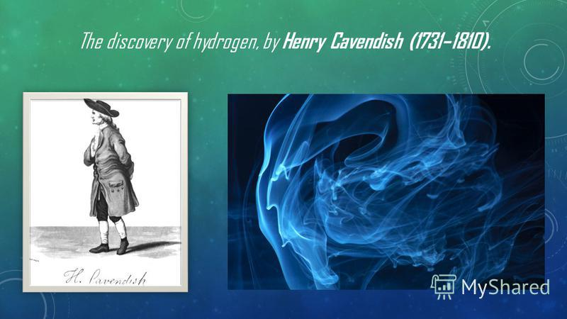 The discovery of hydrogen, by Henry Cavendish (1731–1810).